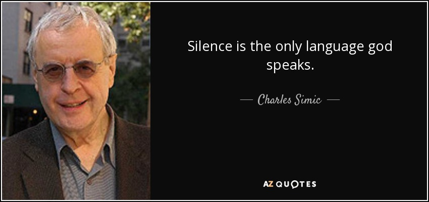 Silence is the only language god speaks. - Charles Simic
