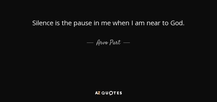 Silence is the pause in me when I am near to God. - Arvo Part