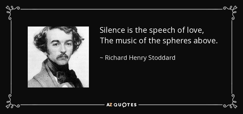 Silence is the speech of love, The music of the spheres above. - Richard Henry Stoddard