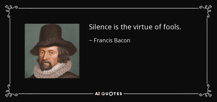 Silence is the virtue of fools. - Francis Bacon