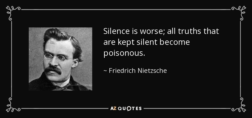 Silence is worse; all truths that are kept silent become poisonous. - Friedrich Nietzsche