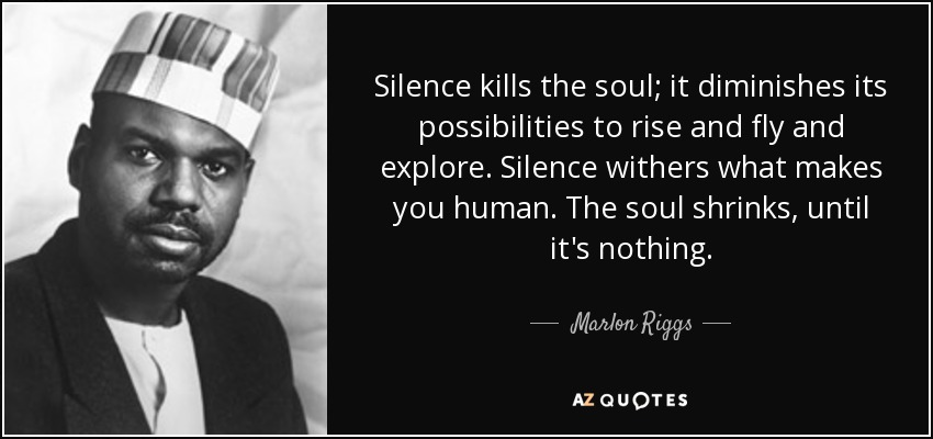 Silence kills the soul; it diminishes its possibilities to rise and fly and explore. Silence withers what makes you human. The soul shrinks, until it's nothing. - Marlon Riggs