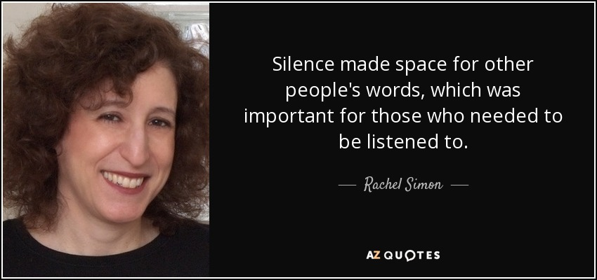 Silence made space for other people's words, which was important for those who needed to be listened to. - Rachel Simon