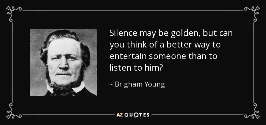 Silence may be golden, but can you think of a better way to entertain someone than to listen to him? - Brigham Young