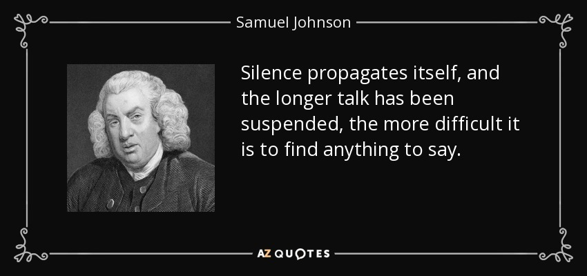 Silence propagates itself, and the longer talk has been suspended, the more difficult it is to find anything to say. - Samuel Johnson