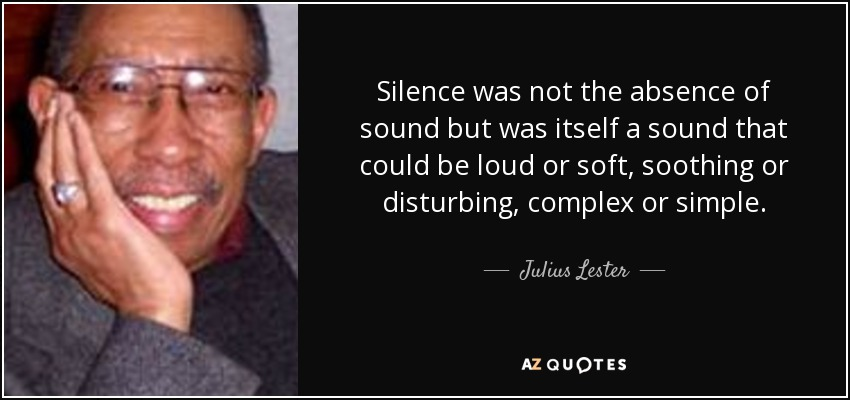 Silence was not the absence of sound but was itself a sound that could be loud or soft, soothing or disturbing, complex or simple. - Julius Lester