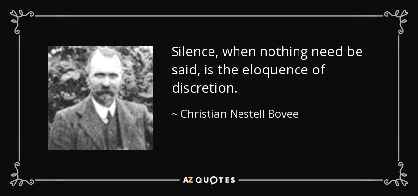 Silence, when nothing need be said, is the eloquence of discretion. - Christian Nestell Bovee