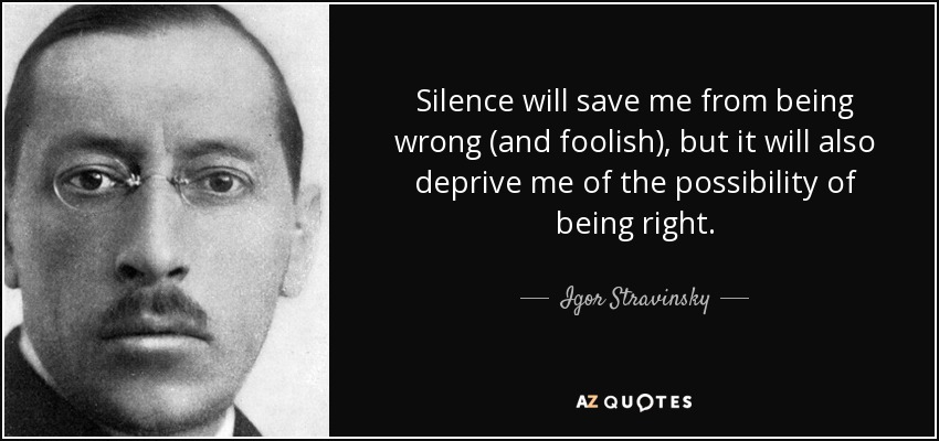 Silence will save me from being wrong (and foolish), but it will also deprive me of the possibility of being right. - Igor Stravinsky