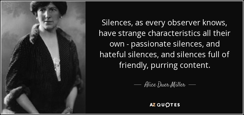 Silences, as every observer knows, have strange characteristics all their own - passionate silences, and hateful silences, and silences full of friendly, purring content. - Alice Duer Miller