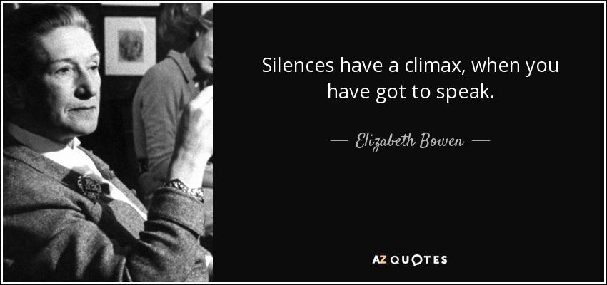Silences have a climax, when you have got to speak. - Elizabeth Bowen