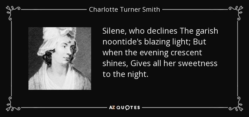 Silene, who declines The garish noontide's blazing light; But when the evening crescent shines, Gives all her sweetness to the night. - Charlotte Turner Smith