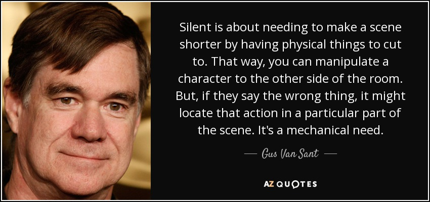 Silent is about needing to make a scene shorter by having physical things to cut to. That way, you can manipulate a character to the other side of the room. But, if they say the wrong thing, it might locate that action in a particular part of the scene. It's a mechanical need. - Gus Van Sant