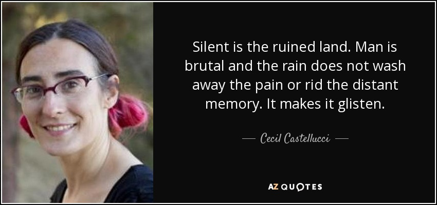 Silent is the ruined land. Man is brutal and the rain does not wash away the pain or rid the distant memory. It makes it glisten. - Cecil Castellucci