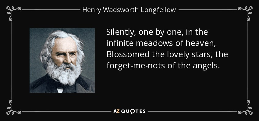 Silently, one by one, in the infinite meadows of heaven, Blossomed the lovely stars, the forget-me-nots of the angels. - Henry Wadsworth Longfellow