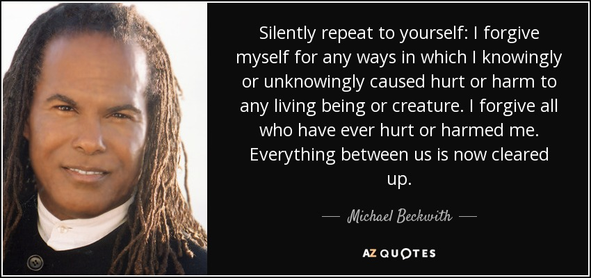 Silently repeat to yourself: I forgive myself for any ways in which I knowingly or unknowingly caused hurt or harm to any living being or creature. I forgive all who have ever hurt or harmed me. Everything between us is now cleared up. - Michael Beckwith