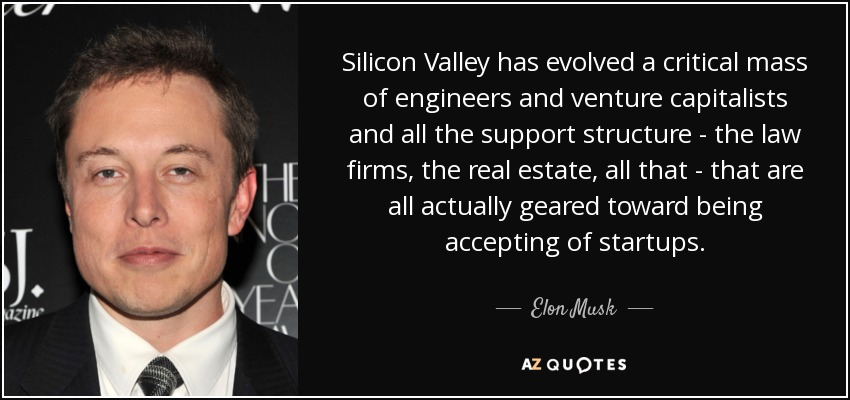 Silicon Valley has evolved a critical mass of engineers and venture capitalists and all the support structure - the law firms, the real estate, all that - that are all actually geared toward being accepting of startups. - Elon Musk
