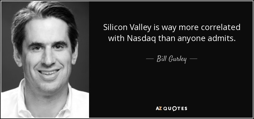 Silicon Valley is way more correlated with Nasdaq than anyone admits. - Bill Gurley