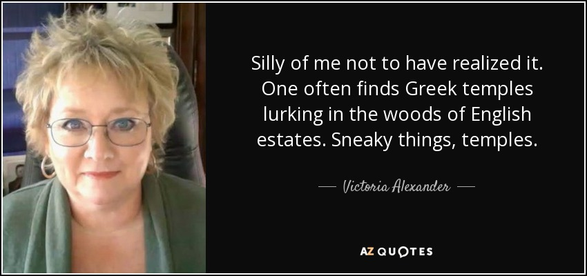 Silly of me not to have realized it. One often finds Greek temples lurking in the woods of English estates. Sneaky things, temples. - Victoria Alexander