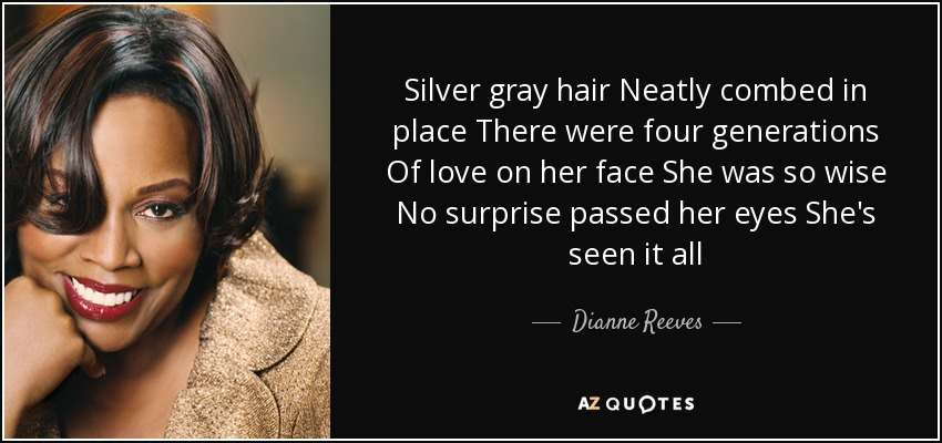 Silver gray hair Neatly combed in place There were four generations Of love on her face She was so wise No surprise passed her eyes She's seen it all - Dianne Reeves