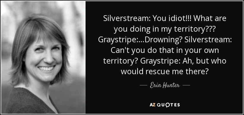 Silverstream: You idiot!!! What are you doing in my territory??? Graystripe:...Drowning? Silverstream: Can't you do that in your own territory? Graystripe: Ah, but who would rescue me there? - Erin Hunter