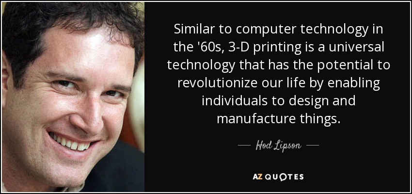 Similar to computer technology in the '60s, 3-D printing is a universal technology that has the potential to revolutionize our life by enabling individuals to design and manufacture things. - Hod Lipson