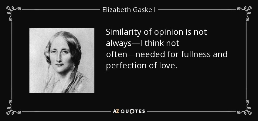 Similarity of opinion is not always—I think not often—needed for fullness and perfection of love. - Elizabeth Gaskell