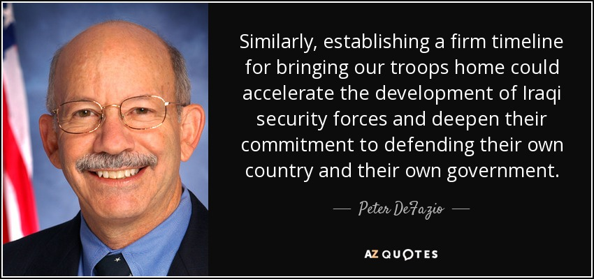 Similarly, establishing a firm timeline for bringing our troops home could accelerate the development of Iraqi security forces and deepen their commitment to defending their own country and their own government. - Peter DeFazio