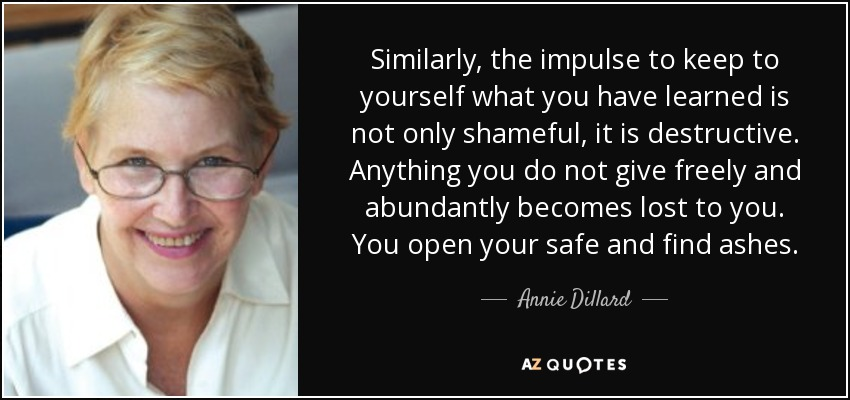 Similarly, the impulse to keep to yourself what you have learned is not only shameful, it is destructive. Anything you do not give freely and abundantly becomes lost to you. You open your safe and find ashes. - Annie Dillard