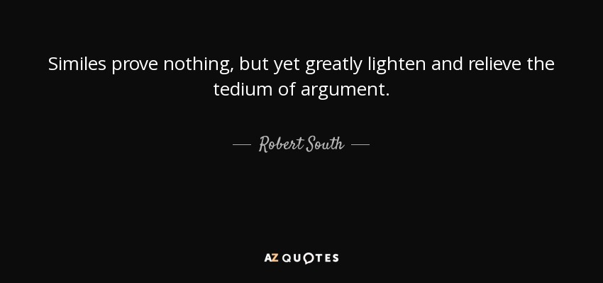 Similes prove nothing, but yet greatly lighten and relieve the tedium of argument. - Robert South