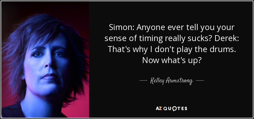 Simon: Anyone ever tell you your sense of timing really sucks? Derek: That's why I don't play the drums. Now what's up? - Kelley Armstrong