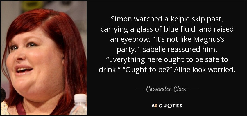"Simon watched a kelpie skip past, carrying a glass of blue fluid, and raised an eyebrow. ""It's not like Magnus's party,"" Isabelle reassured him. ""Everything here ought to be safe to drink."" ""Ought to be?"" Aline look worried. - Cassandra Clare"