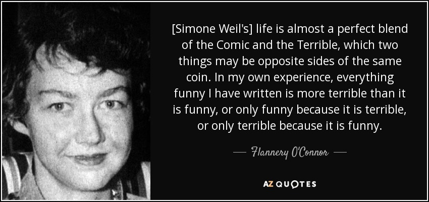 [Simone Weil's] life is almost a perfect blend of the Comic and the Terrible, which two things may be opposite sides of the same coin. In my own experience, everything funny I have written is more terrible than it is funny, or only funny because it is terrible, or only terrible because it is funny. - Flannery O'Connor
