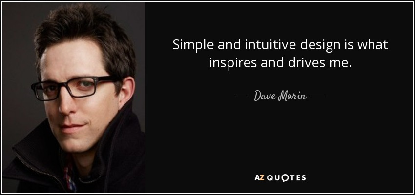 Simple and intuitive design is what inspires and drives me. - Dave Morin