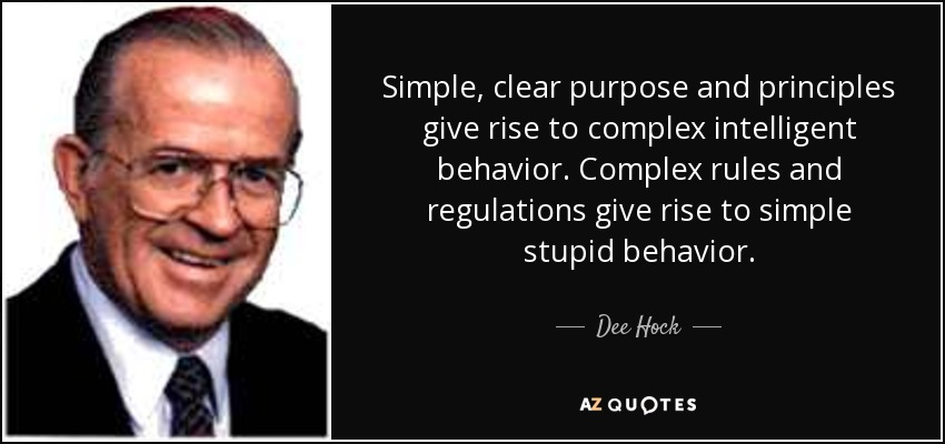 Simple, clear purpose and principles give rise to complex intelligent behavior. Complex rules and regulations give rise to simple stupid behavior. - Dee Hock