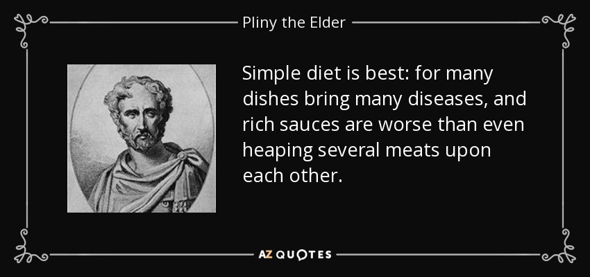 Simple diet is best: for many dishes bring many diseases, and rich sauces are worse than even heaping several meats upon each other. - Pliny the Elder