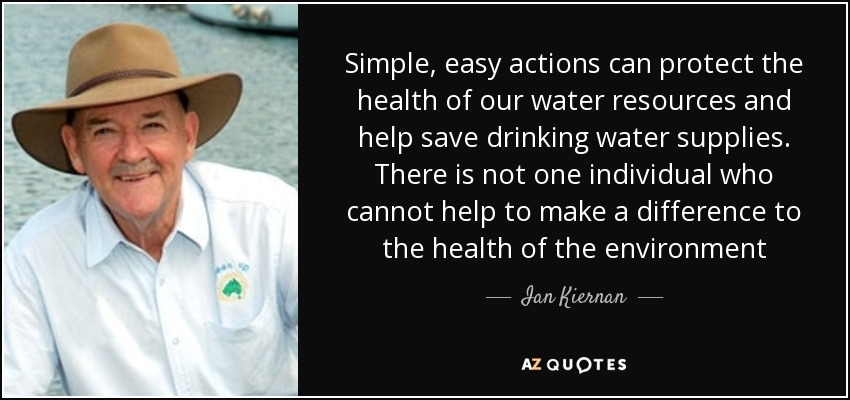 Simple, easy actions can protect the health of our water resources and help save drinking water supplies. There is not one individual who cannot help to make a difference to the health of the environment - Ian Kiernan
