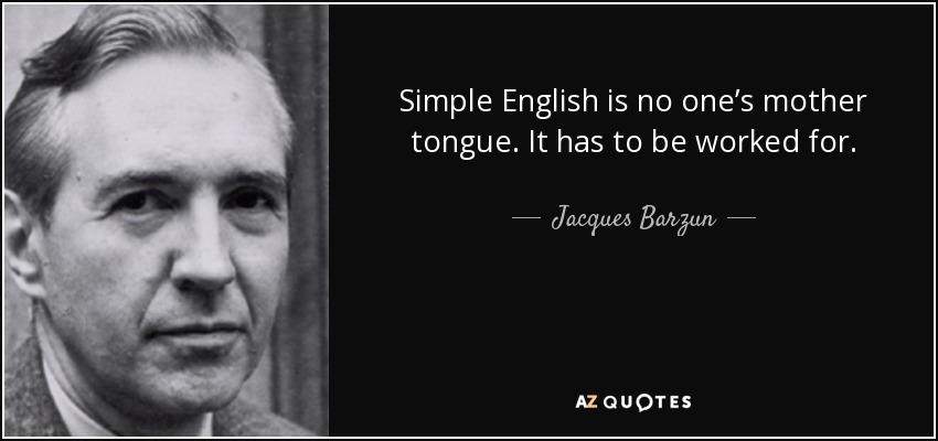 Simple English is no one's mother tongue. It has to be worked for. - Jacques Barzun