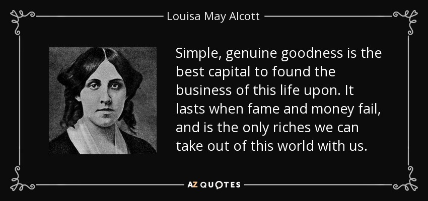 Simple, genuine goodness is the best capital to found the business of this life upon. It lasts when fame and money fail, and is the only riches we can take out of this world with us. - Louisa May Alcott