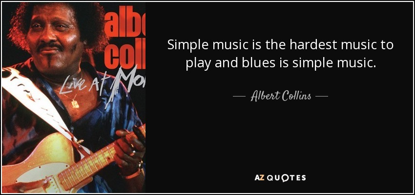 Simple music is the hardest music to play and blues is simple music. - Albert Collins