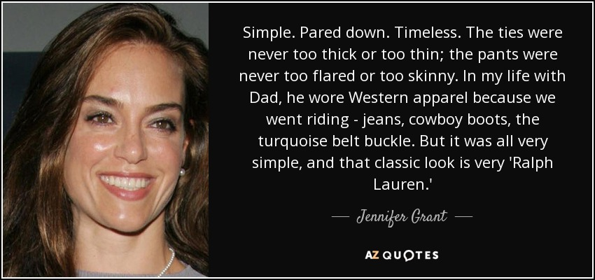 Simple. Pared down. Timeless. The ties were never too thick or too thin; the pants were never too flared or too skinny. In my life with Dad, he wore Western apparel because we went riding - jeans, cowboy boots, the turquoise belt buckle. But it was all very simple, and that classic look is very 'Ralph Lauren.' - Jennifer Grant
