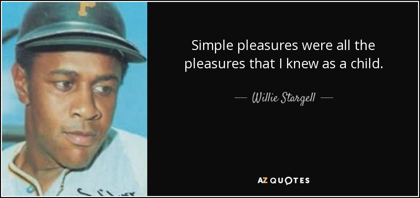Simple pleasures were all the pleasures that I knew as a child. - Willie Stargell