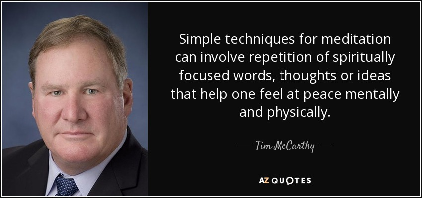 Simple techniques for meditation can involve repetition of spiritually focused words, thoughts or ideas that help one feel at peace mentally and physically. - Tim McCarthy