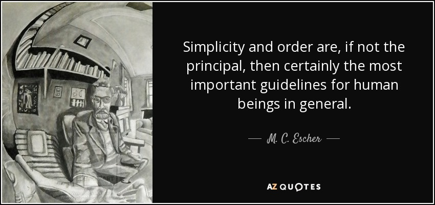 Simplicity and order are, if not the principal, then certainly the most important guidelines for human beings in general. - M. C. Escher