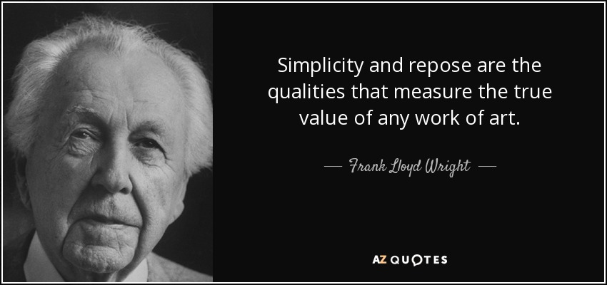 Simplicity and repose are the qualities that measure the true value of any work of art. - Frank Lloyd Wright