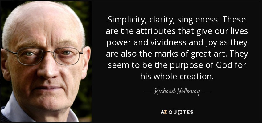 Simplicity, clarity, singleness: These are the attributes that give our lives power and vividness and joy as they are also the marks of great art. They seem to be the purpose of God for his whole creation. - Richard Holloway