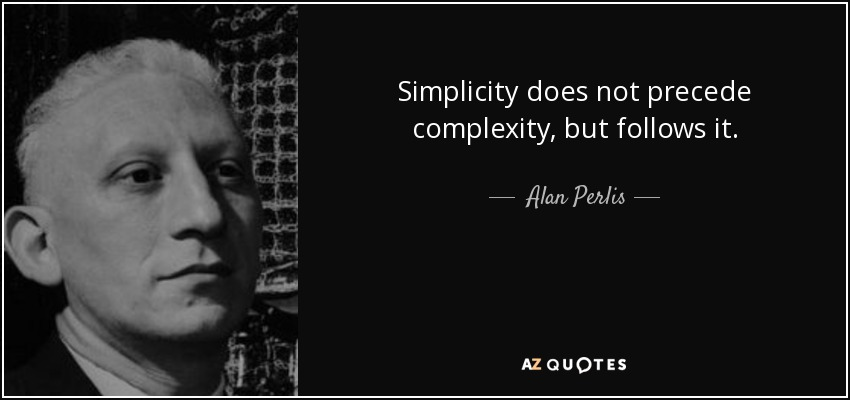 Simplicity does not precede complexity, but follows it. - Alan Perlis