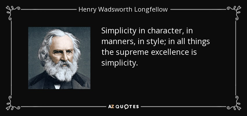 Simplicity in character, in manners, in style; in all things the supreme excellence is simplicity. - Henry Wadsworth Longfellow