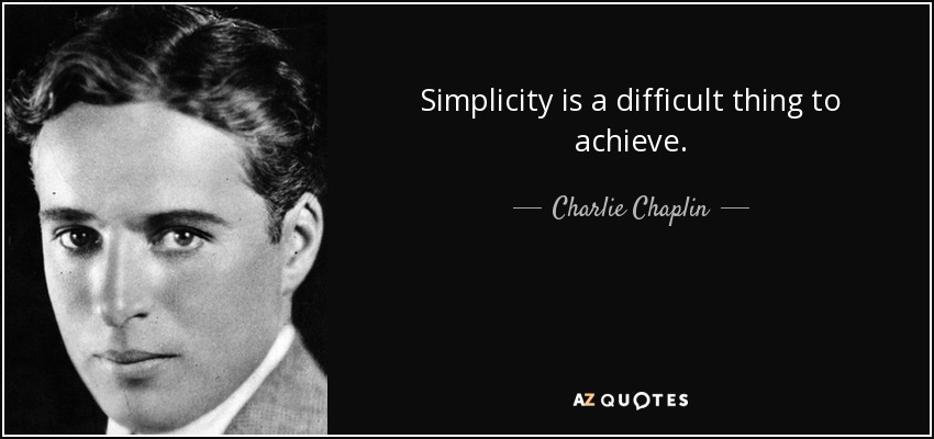 Simplicity is a difficult thing to achieve. - Charlie Chaplin
