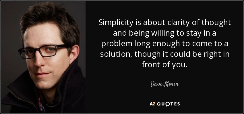 Simplicity is about clarity of thought and being willing to stay in a problem long enough to come to a solution, though it could be right in front of you. - Dave Morin