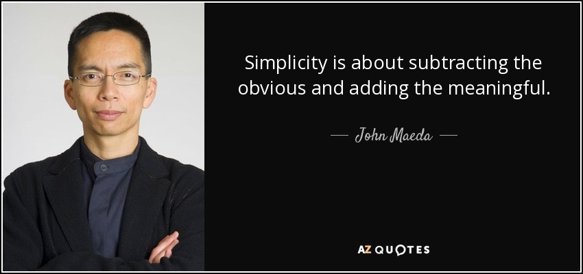 Simplicity is about subtracting the obvious and adding the meaningful. - John Maeda